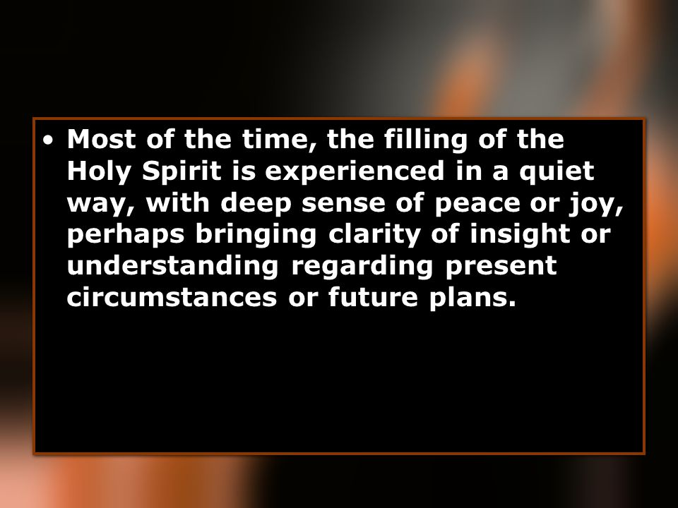 Most of the time, the filling of the Holy Spirit is experienced in a quiet way, with deep sense of peace or joy, perhaps bringing clarity of insight o