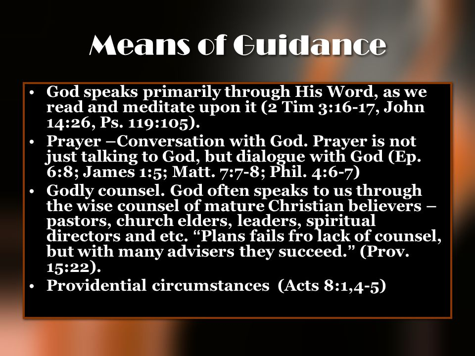 Means of Guidance God speaks primarily through His Word, as we read and meditate upon it (2 Tim 3:16-17, John 14:26, Ps. 119:105). Prayer –Conversatio