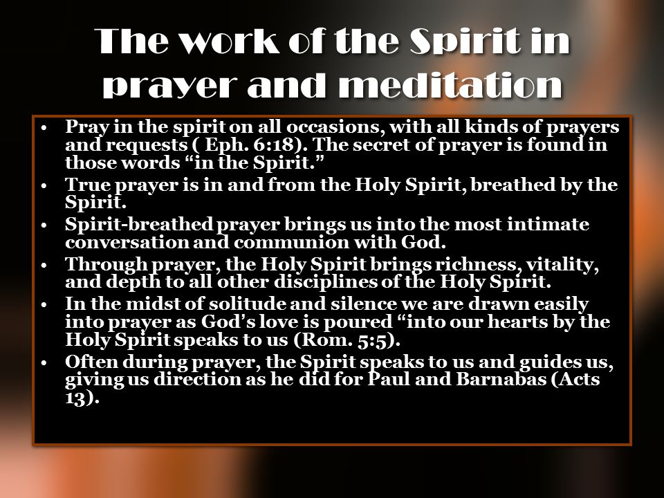 The work of the Spirit in prayer and meditation Pray in the spirit on all occasions, with all kinds of prayers and requests ( Eph. 6:18). The secret o