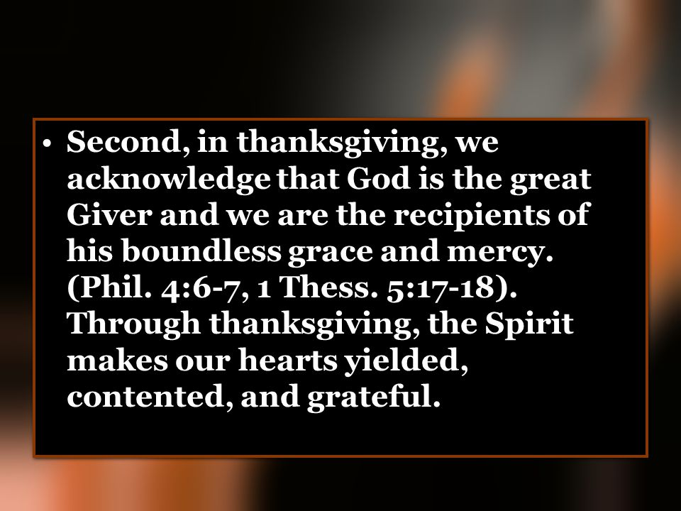 Second, in thanksgiving, we acknowledge that God is the great Giver and we are the recipients of his boundless grace and mercy. (Phil. 4:6-7, 1 Thess.