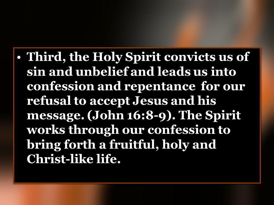 Third, the Holy Spirit convicts us of sin and unbelief and leads us into confession and repentance for our refusal to accept Jesus and his message. (J