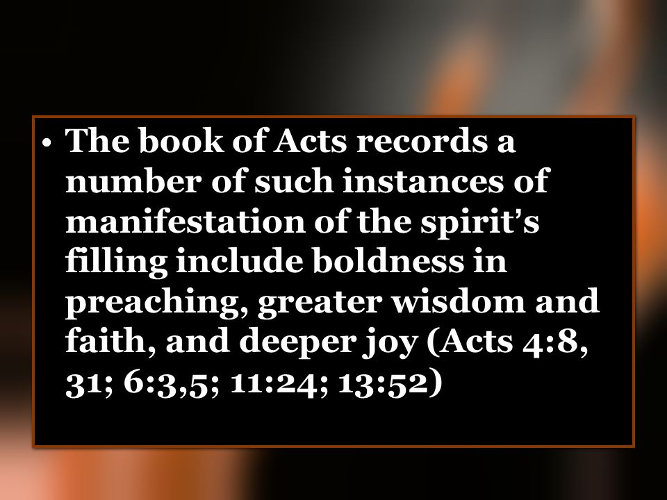 The book of Acts records a number of such instances of manifestation of the spirit ' s filling include boldness in preaching, greater wisdom and faith