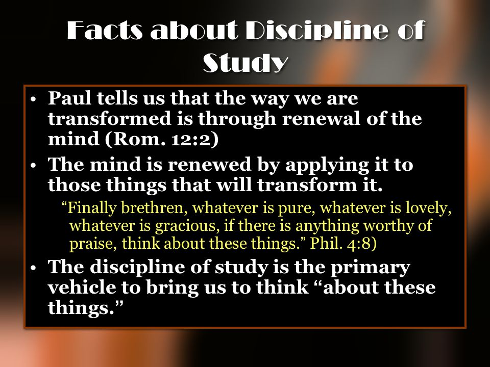 Facts about Discipline of Study Paul tells us that the way we are transformed is through renewal of the mind (Rom. 12:2) The mind is renewed by applyi