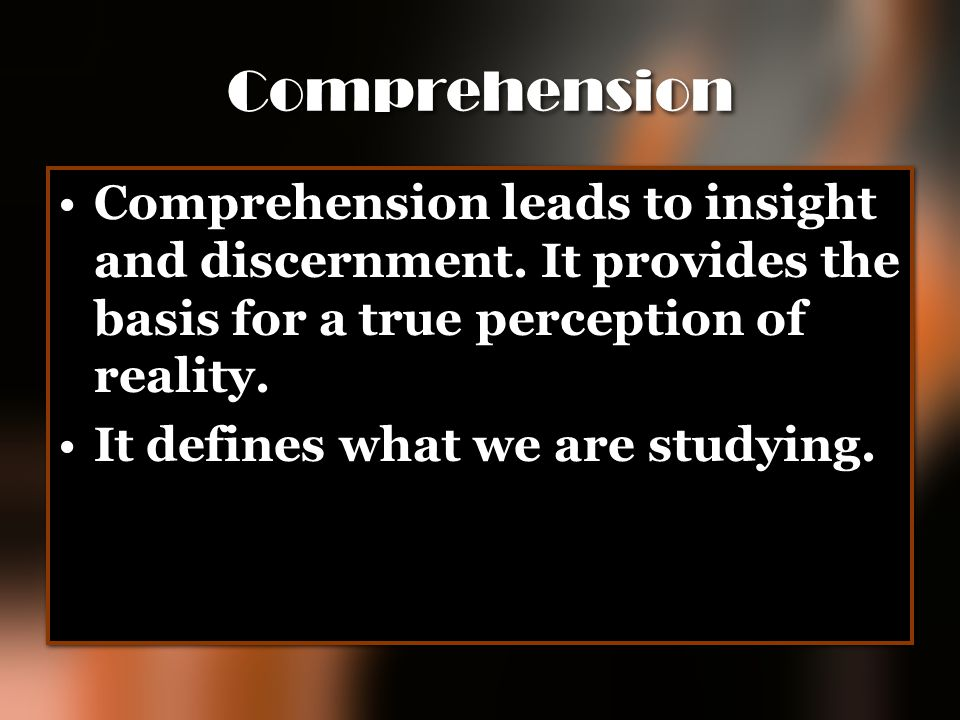 Comprehension Comprehension leads to insight and discernment. It provides the basis for a true perception of reality. It defines what we are studying.
