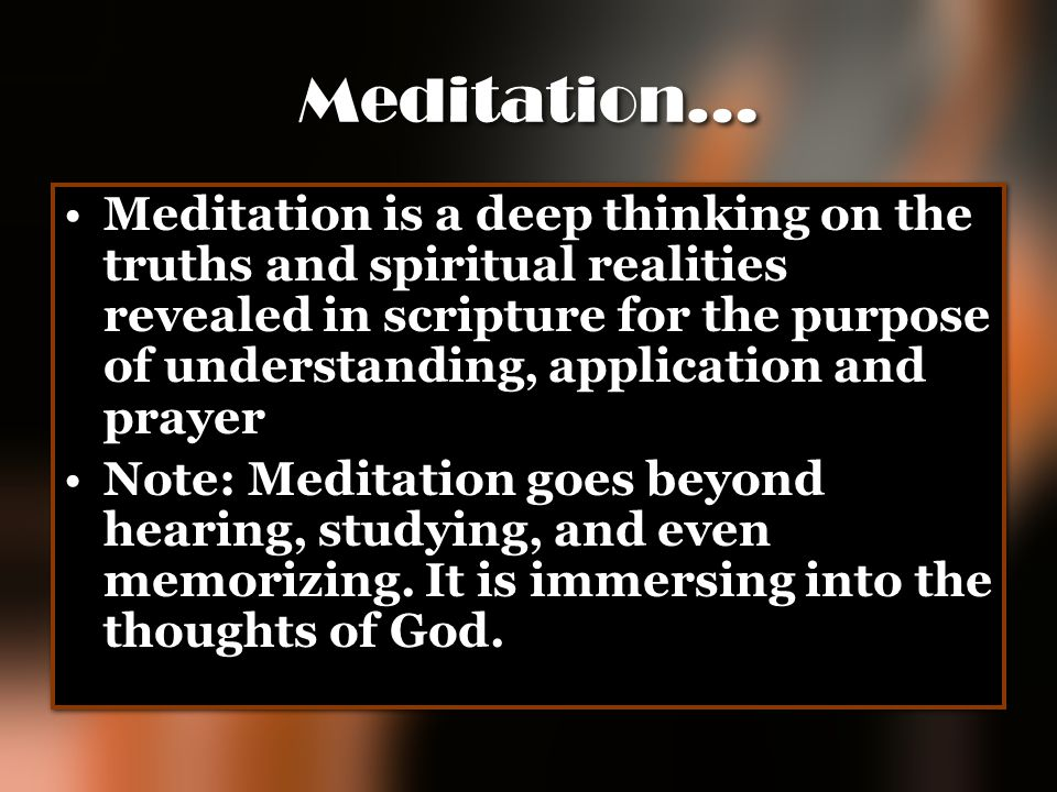 Meditation… Meditation is a deep thinking on the truths and spiritual realities revealed in scripture for the purpose of understanding, application an