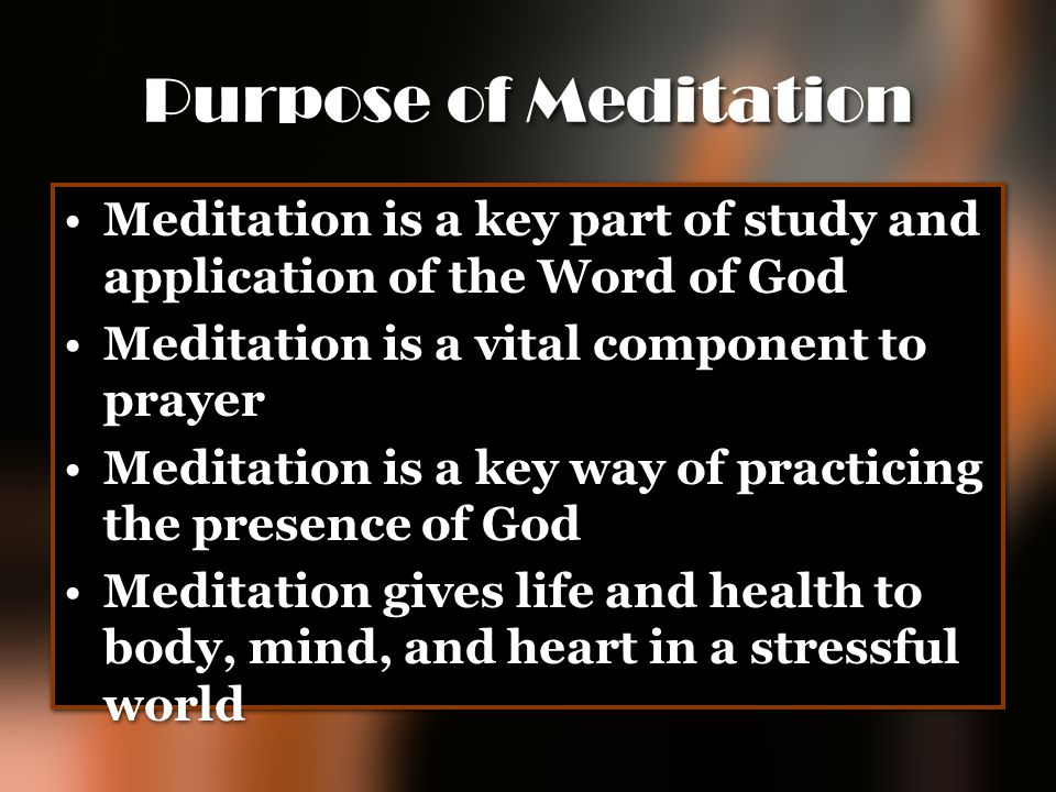Purpose of Meditation Meditation is a key part of study and application of the Word of God Meditation is a vital component to prayer Meditation is a k