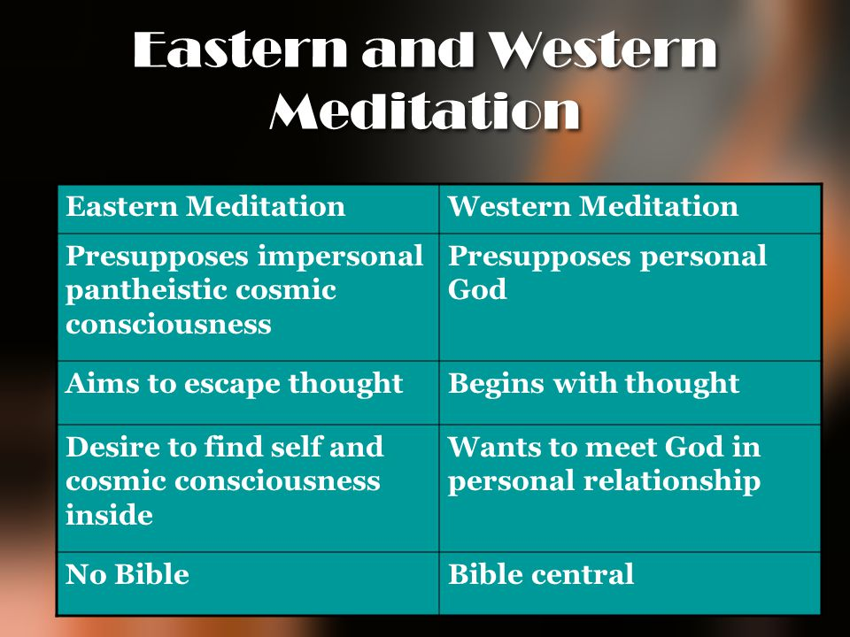Eastern and Western Meditation Eastern MeditationWestern Meditation Presupposes impersonal pantheistic cosmic consciousness Presupposes personal God A
