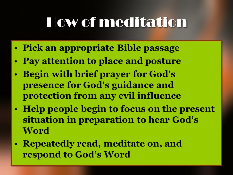 How of meditation Pick an appropriate Bible passage Pay attention to place and posture Begin with brief prayer for God ' s presence for God ' s guidan