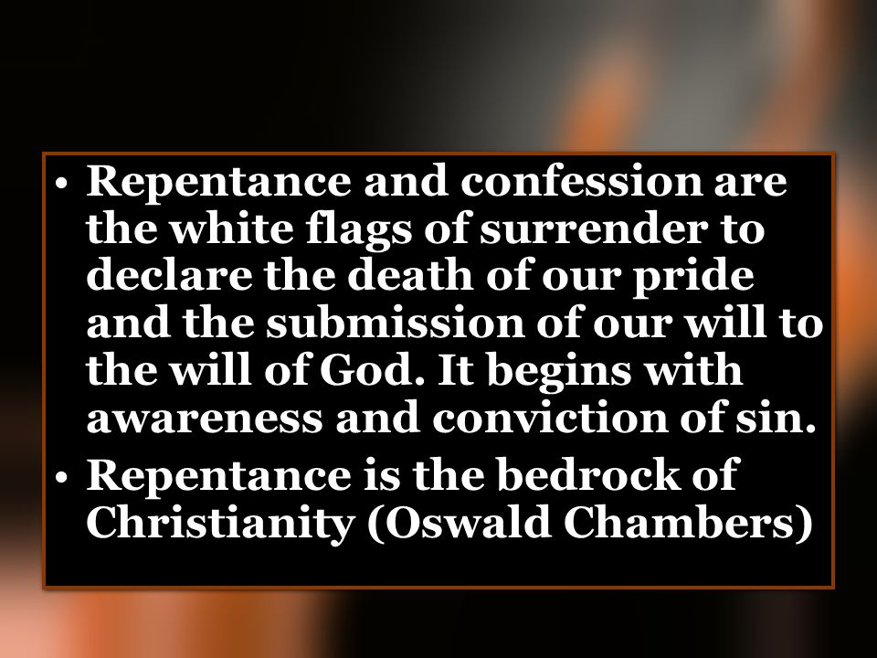 Repentance and confession are the white flags of surrender to declare the death of our pride and the submission of our will to the will of God. It beg