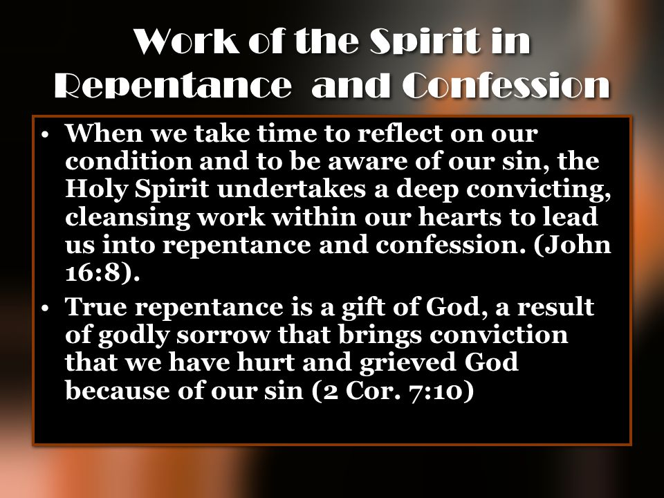 Work of the Spirit in Repentance and Confession When we take time to reflect on our condition and to be aware of our sin, the Holy Spirit undertakes a