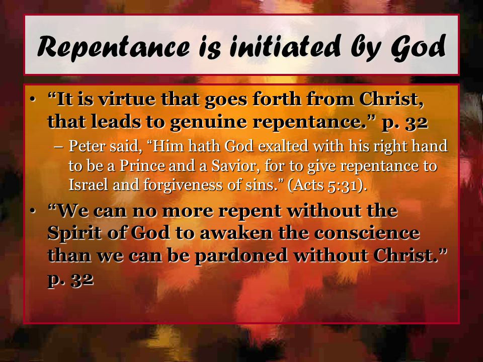 "Repentance is initiated by God "" It is virtue that goes forth from Christ, that leads to genuine repentance. "" p. 32"" It is virtue that goes forth fro"