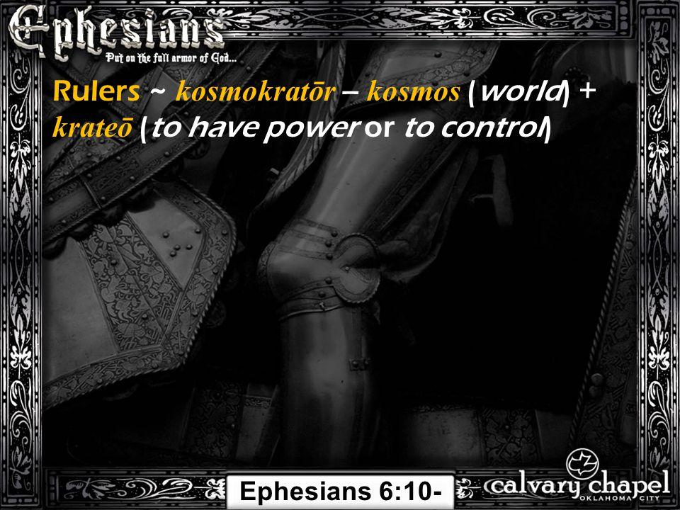 Rulers ~ kosmokratōr – kosmos (world) + krateō (to have power or to control) Ephesians 6:10- 24