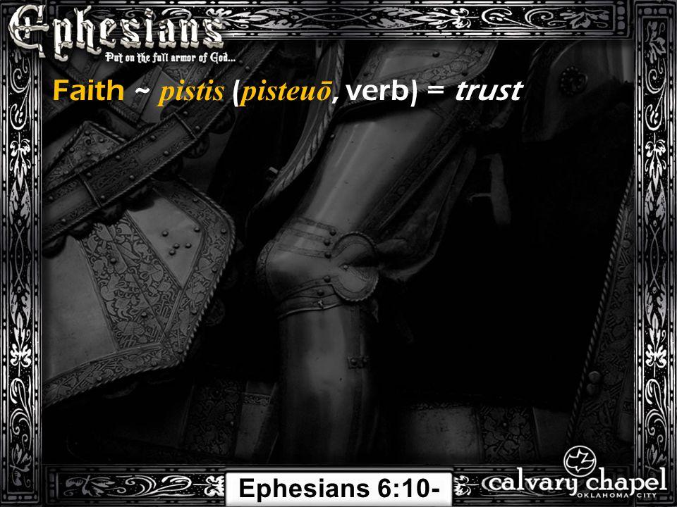 Faith ~ pistis ( pisteuō, verb) = trust Ephesians 6:10- 24