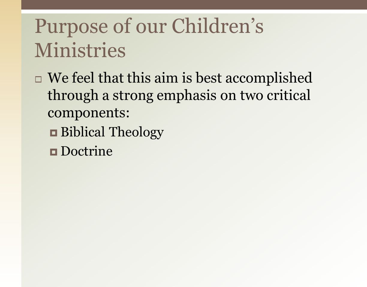  Essentially the same as our church, but specifically focusing on the third clause by edifying and equipping the saints through Bible-centered preaching and teaching,  The primary aim of our children's ministry is Bible-centered, preaching and teaching  The primary aim is NOT to have a great craft time, amazing games, or awards despite that being a primary emphasis in many good, evangelical curriculums Purpose of our Children's Ministries