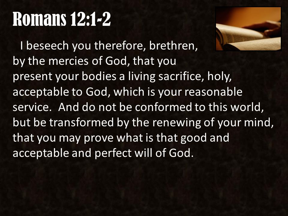Romans 12:1-2 I beseech you therefore, brethren, by the mercies of God, that you present your bodies a living sacrifice, holy, acceptable to God, which is your reasonable service.