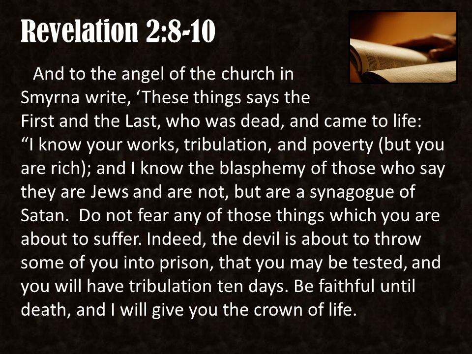 Revelation 2:8-10 And to the angel of the church in Smyrna write, 'These things says the First and the Last, who was dead, and came to life: I know your works, tribulation, and poverty (but you are rich); and I know the blasphemy of those who say they are Jews and are not, but are a synagogue of Satan.