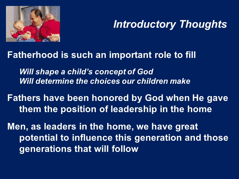 Introductory Thoughts Fatherhood is such an important role to fill Will shape a child's concept of God Will determine the choices our children make Fathers have been honored by God when He gave them the position of leadership in the home Men, as leaders in the home, we have great potential to influence this generation and those generations that will follow