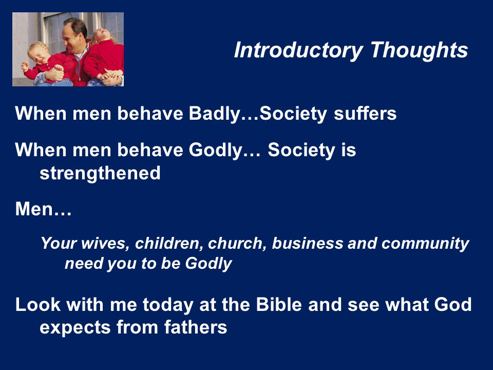 Introductory Thoughts When men behave Badly…Society suffers When men behave Godly… Society is strengthened Men… Your wives, children, church, business and community need you to be Godly Look with me today at the Bible and see what God expects from fathers