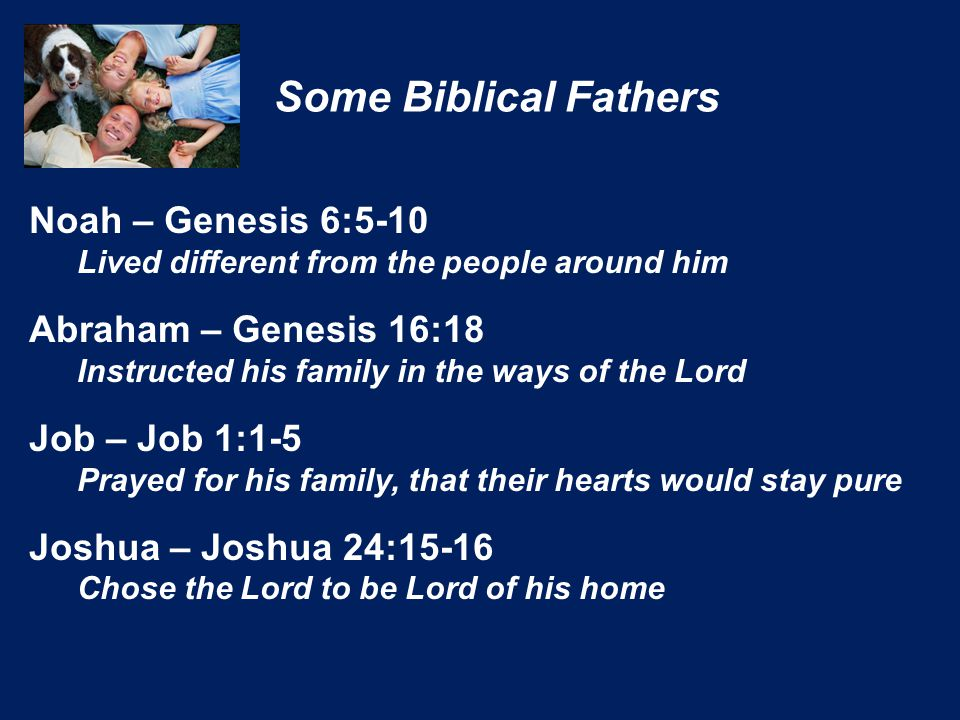 Noah – Genesis 6:5-10 Lived different from the people around him Abraham – Genesis 16:18 Instructed his family in the ways of the Lord Job – Job 1:1-5 Prayed for his family, that their hearts would stay pure Joshua – Joshua 24:15-16 Chose the Lord to be Lord of his home Some Biblical Fathers
