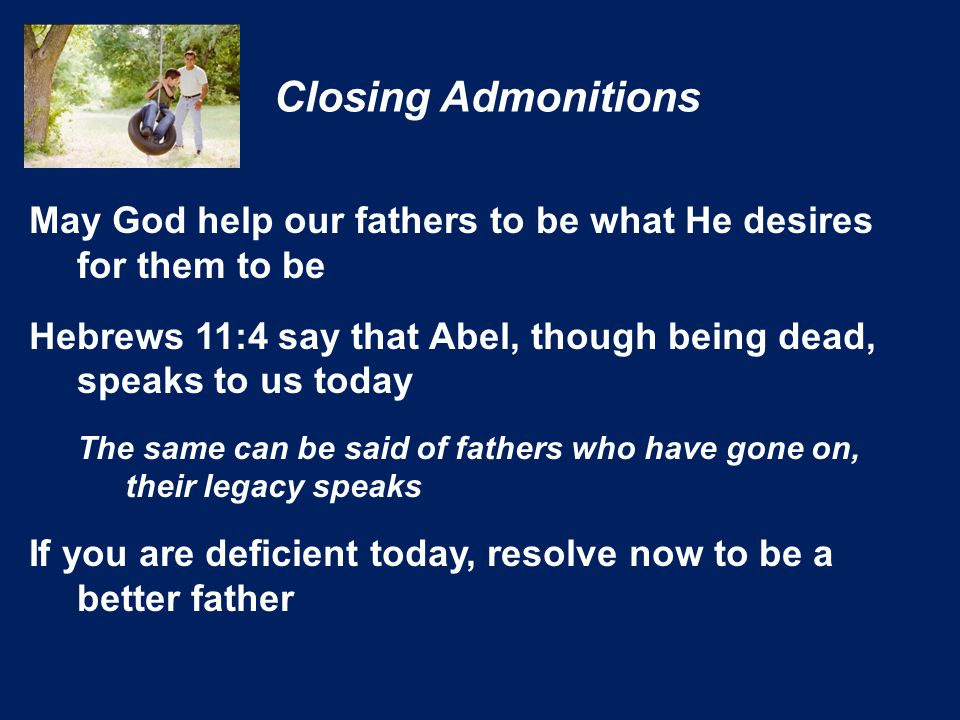 May God help our fathers to be what He desires for them to be Hebrews 11:4 say that Abel, though being dead, speaks to us today The same can be said of fathers who have gone on, their legacy speaks If you are deficient today, resolve now to be a better father Closing Admonitions