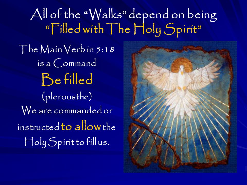 All of the Walks depend on being Filled with The Holy Spirit The Main Verb in 5:18 is a Command Be filled (plerousthe) We are commanded or instructed to allow the Holy Spirit to fill us.