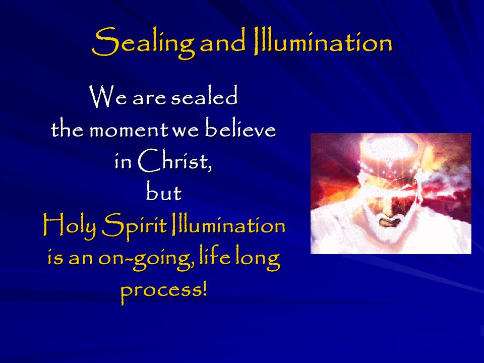 Sealing and Illumination We are sealed the moment we believe in Christ, but Holy Spirit Illumination is an on-going, life long process!