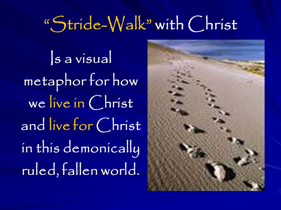 Stride-Walk with Christ Is a visual metaphor for how we live in Christ and live for Christ in this demonically ruled, fallen world.