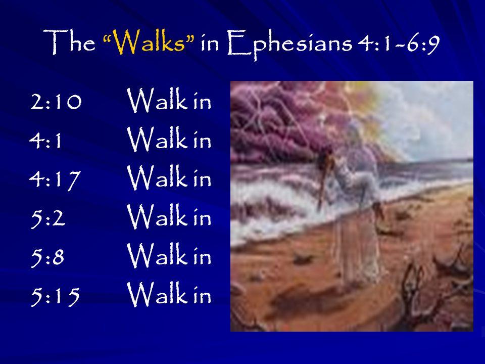 The Walks in Ephesians 4:1-6:9 2:10 Walk in 4:1 Walk in 4:17 Walk in 5:2 Walk in 5:8 Walk in 5:15 Walk in