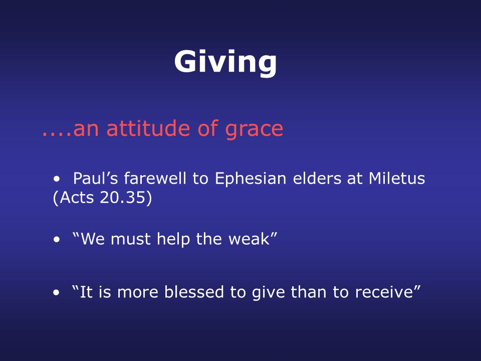 It is more blessed to give than to receive ....an attitude of grace Paul's farewell to Ephesian elders at Miletus (Acts 20.35) We must help the weak Giving