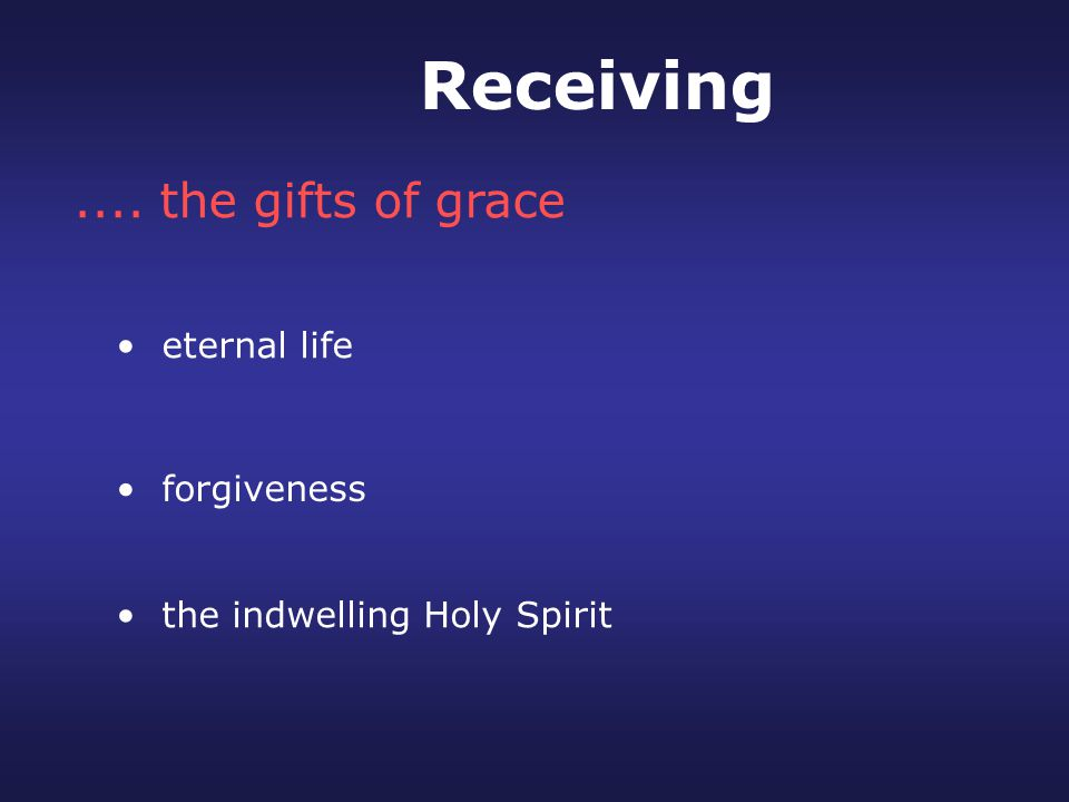 .... the gifts of grace eternal life forgiveness the indwelling Holy Spirit Receiving