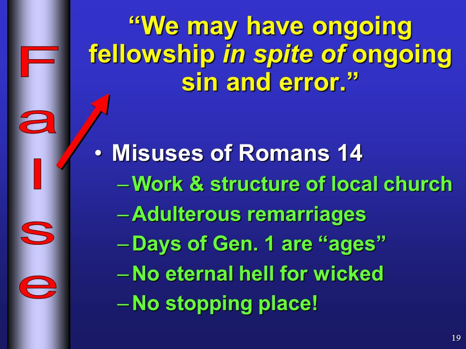 We may have ongoing fellowship in spite of ongoing sin and error. Misuses of Romans 14Misuses of Romans 14 –Work & structure of local church –Adulterous remarriages –Days of Gen.