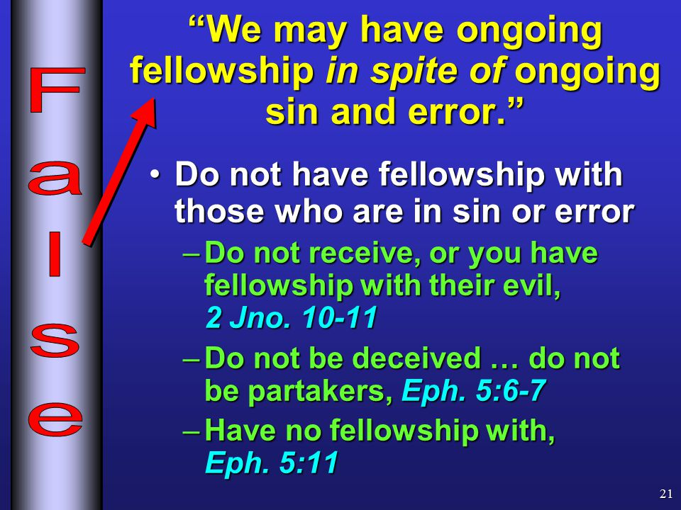 We may have ongoing fellowship in spite of ongoing sin and error. Do not have fellowship with those who are in sin or errorDo not have fellowship with those who are in sin or error –Do not receive, or you have fellowship with their evil, 2 Jno.
