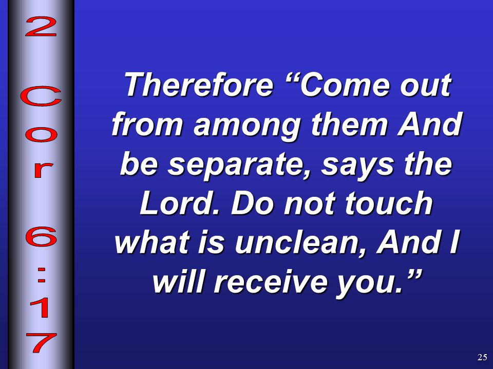 Therefore Come out from among them And be separate, says the Lord.