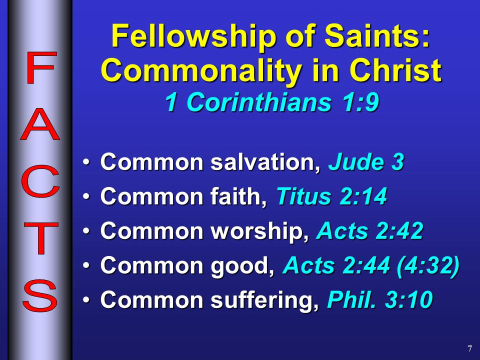 Fellowship of Saints: Commonality in Christ 1 Corinthians 1:9 Common salvation, Jude 3Common salvation, Jude 3 Common faith, Titus 2:14Common faith, Titus 2:14 Common worship, Acts 2:42Common worship, Acts 2:42 Common good, Acts 2:44 (4:32)Common good, Acts 2:44 (4:32) Common suffering, Phil.