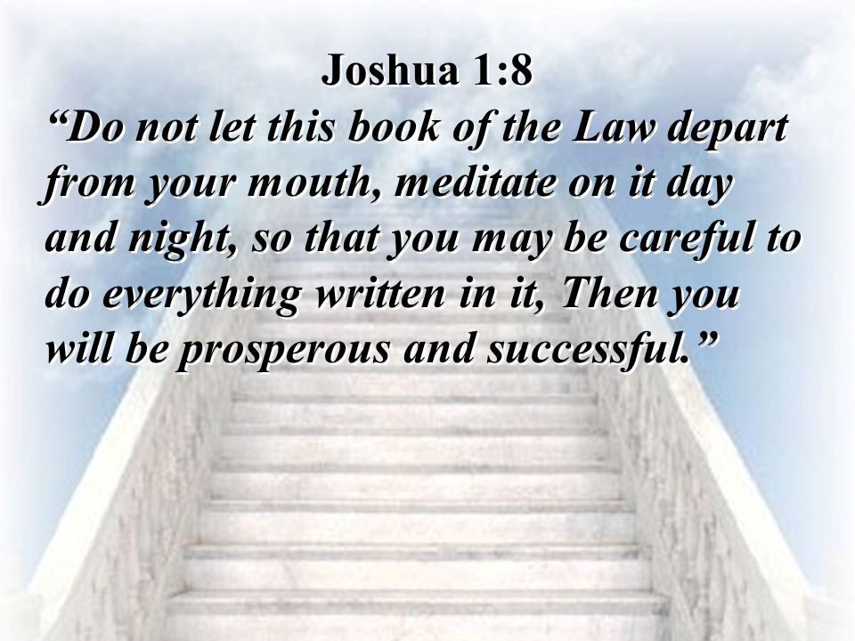 """Joshua 1:8 """"Do not let this book of the Law depart from your mouth, meditate on it day and night, so that you may be careful to do everything written"""