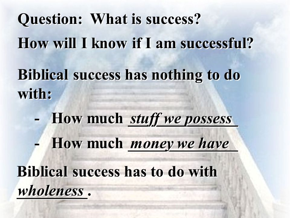 Question: What is success? - - How much ______________ stuff we possess How will I know if I am successful? Biblical success has nothing to do with: -