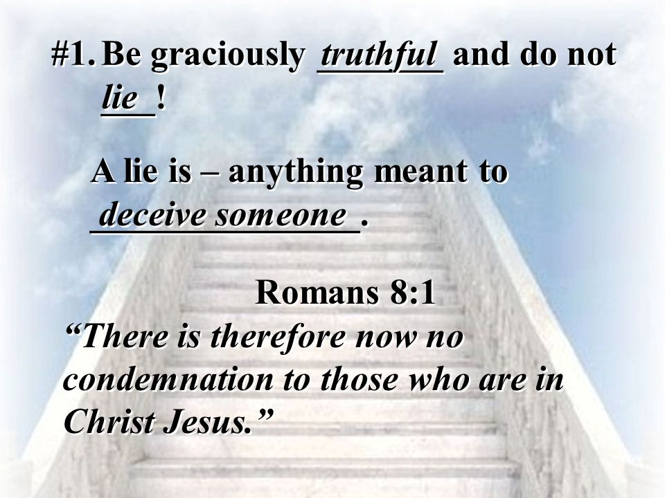 """#1. Be graciously _______ and do not ___! truthful lie Romans 8:1 """"There is therefore now no condemnation to those who are in Christ Jesus."""" Romans 8:"""