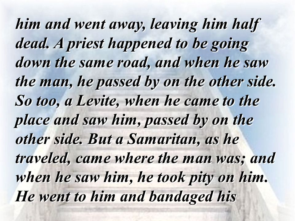 him and went away, leaving him half dead. A priest happened to be going down the same road, and when he saw the man, he passed by on the other side. S