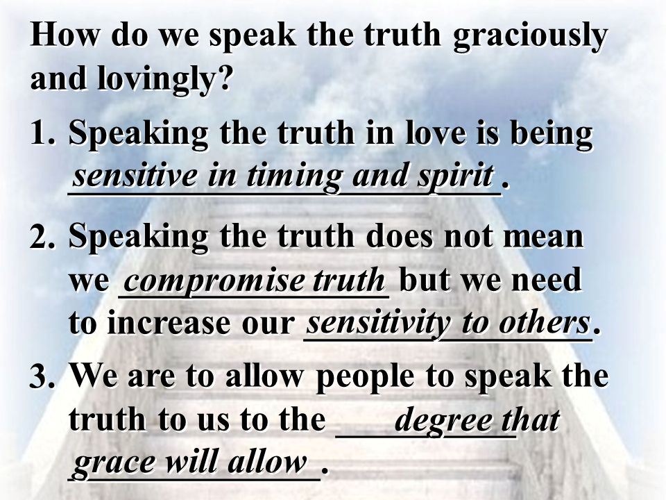 1. Speaking the truth in love is being ________________________. sensitive in timing and spirit How do we speak the truth graciously and lovingly? 2.