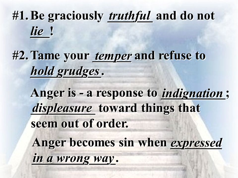 #1. Be graciously _______ and do not ___! truthful lie #2. Tame your ______ and refuse to ___________. temper hold grudges Anger is - indignation a re