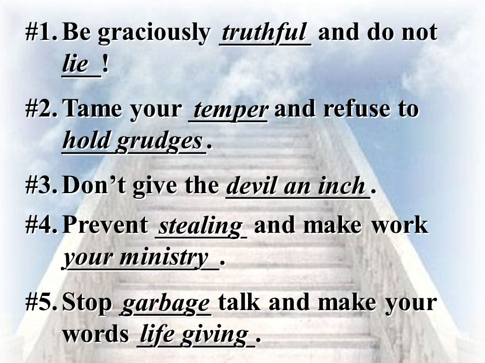 #1. Be graciously _______ and do not ___! truthful lie #2. Tame your ______ and refuse to ___________. temper hold grudges #3. Don't give the ________