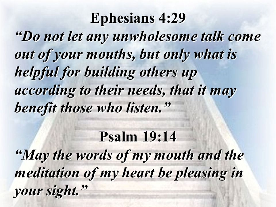 """Ephesians 4:29 """"Do not let any unwholesome talk come out of your mouths, but only what is helpful for building others up according to their needs, tha"""