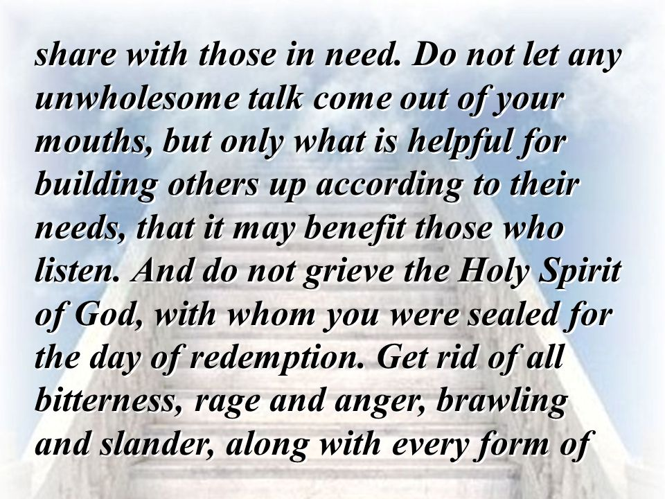 share with those in need. Do not let any unwholesome talk come out of your mouths, but only what is helpful for building others up according to their