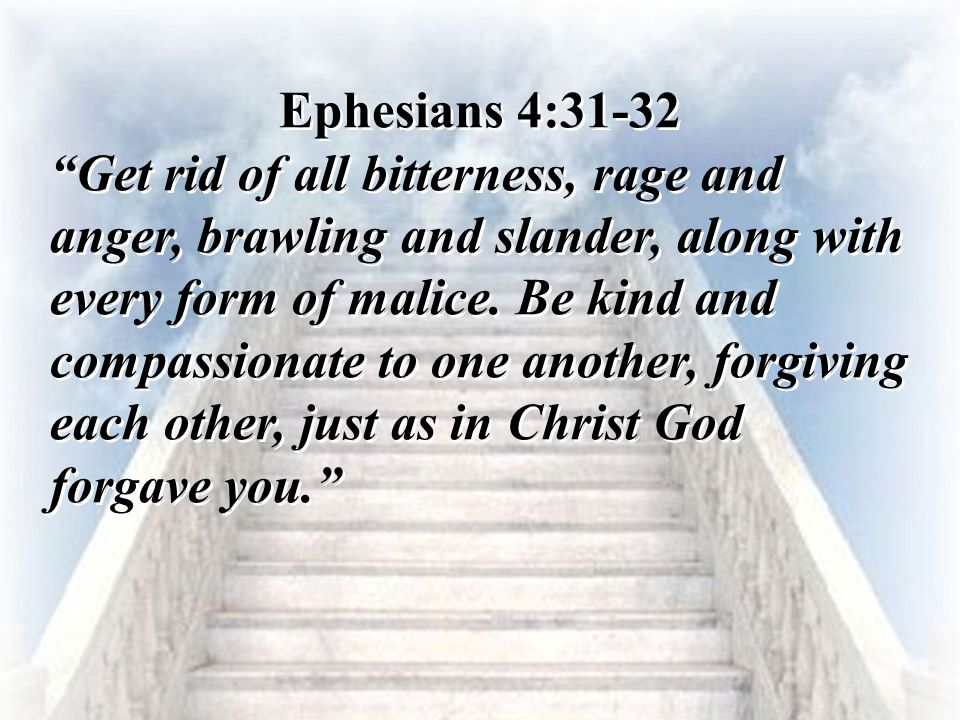 """Ephesians 4:31-32 """"Get rid of all bitterness, rage and anger, brawling and slander, along with every form of malice. Be kind and compassionate to one"""