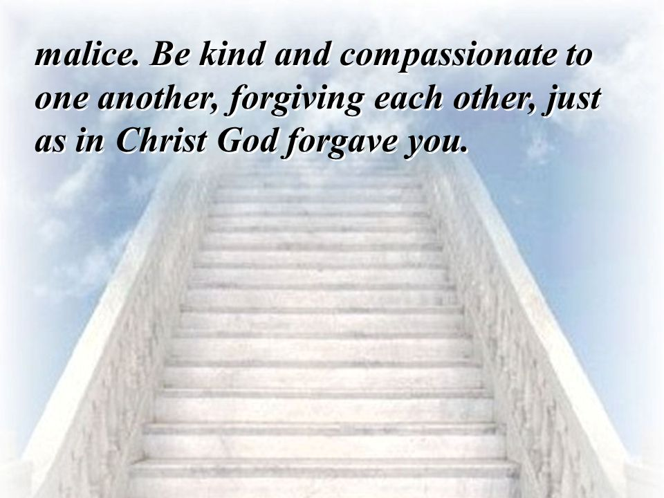 malice. Be kind and compassionate to one another, forgiving each other, just as in Christ God forgave you.
