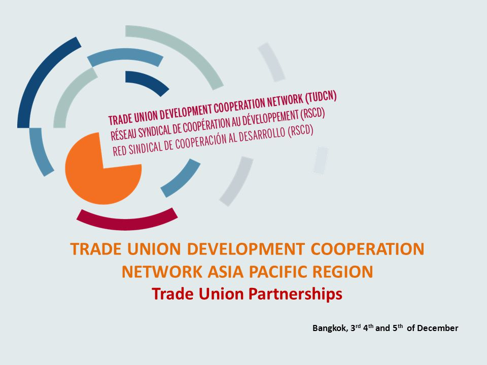 TRADE UNION DEVELOPMENT COOPERATION NETWORK ASIA PACIFIC REGION Trade Union Partnerships Bangkok, 3 rd 4 th and 5 th of December