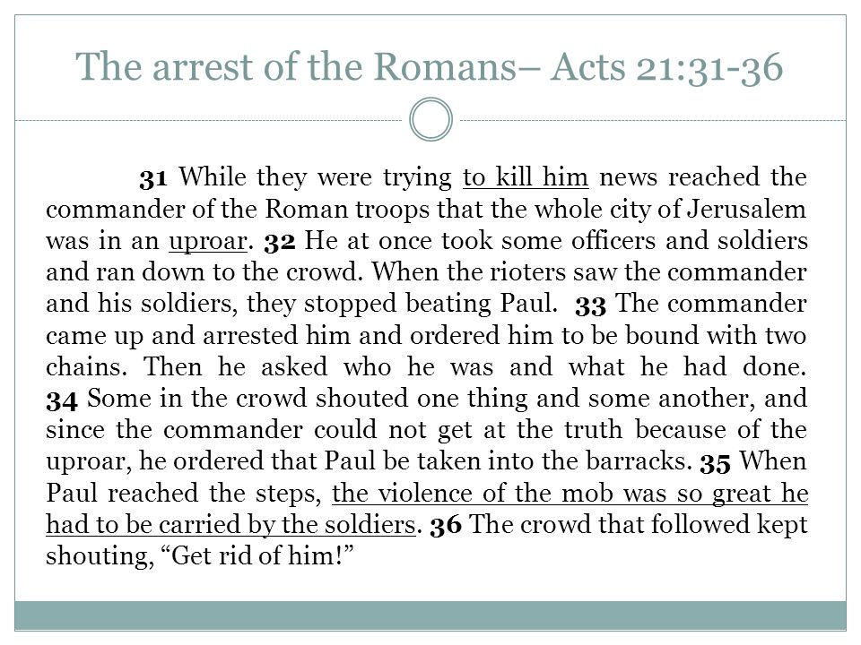 The arrest of the Romans– Acts 21:31-36 31 While they were trying to kill him news reached the commander of the Roman troops that the whole city of Jerusalem was in an uproar.