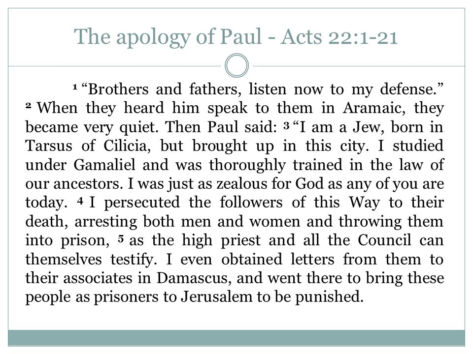 The apology of Paul - Acts 22:1-21 1 Brothers and fathers, listen now to my defense. 2 When they heard him speak to them in Aramaic, they became very quiet.