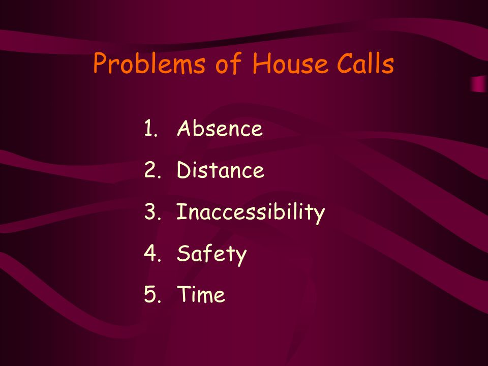 Problems of House Calls 1.Absence 2.Distance 3.Inaccessibility 4.Safety 5.Time