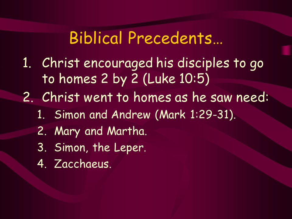 Biblical Precedents… 1.Christ encouraged his disciples to go to homes 2 by 2 (Luke 10:5) 2.Christ went to homes as he saw need: 1.Simon and Andrew (Mark 1:29-31).